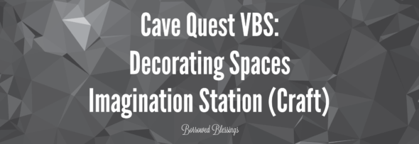 Cave Quest VBS: Decorating Spaces – Imagination Station