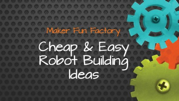 Cheap & Easy Robot Building Ideas – Maker Fun Factory VBS