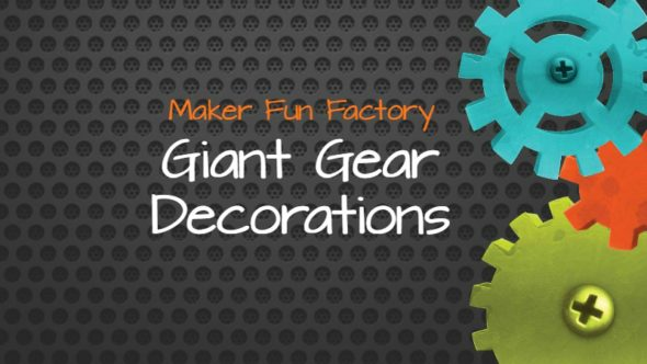 GIANT Gear Decorations – Maker Fun Factory