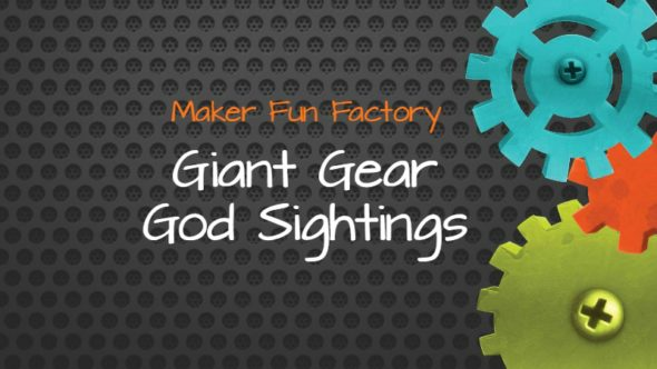 Giant Gear God Sightings – Maker Fun Factory VBS