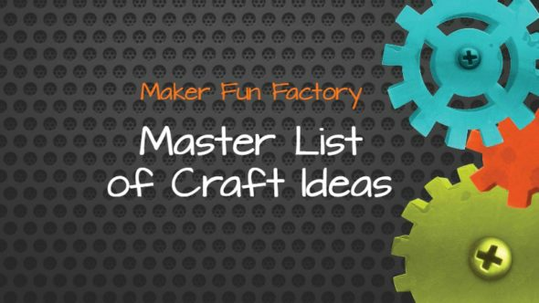 Master List of Craft Ideas – Maker Fun Factory