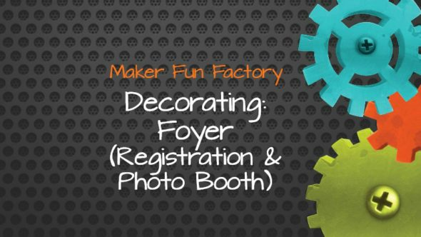 Decorating: Foyer (Registration & Photo Booth) – Maker Fun Factory