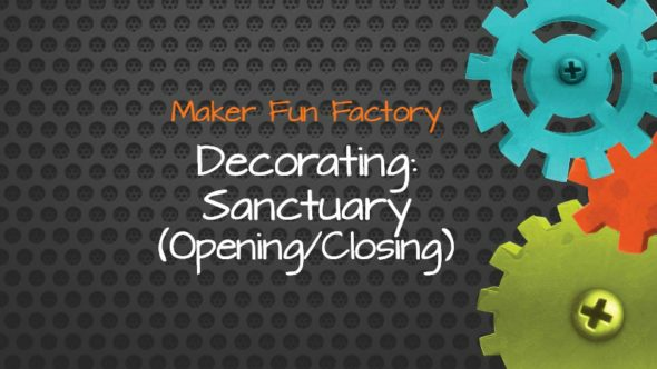 Decorating: Sanctuary (Opening & Closing) – Maker Fun Factory