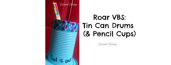 Roar VBS: Tin Can Drums (& Pencil Cups)